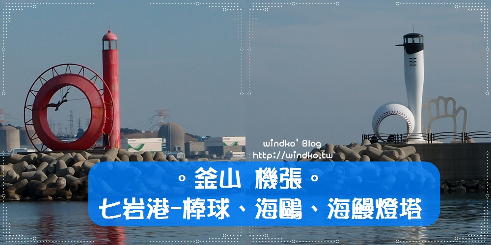 釜山推薦景點∥ 機張 七岩港칠암항 – 與眾不同的特殊造型燈塔:棒球燈塔、海鷗燈塔、海鰻燈塔!